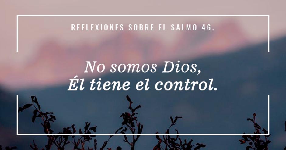 Reflexiones sobre el Salmo 46: No somos Dios, Él tiene el control.